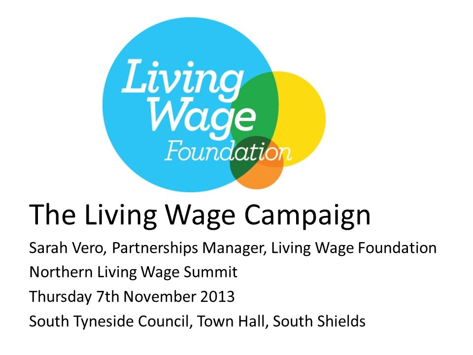 The Living Wage Campaign Sarah Vero, Partnerships Manager, Living Wage Foundation Northern Living Wage Summit Thursday 7th November 2013 South Tyneside Council, Town Hall, South Shields