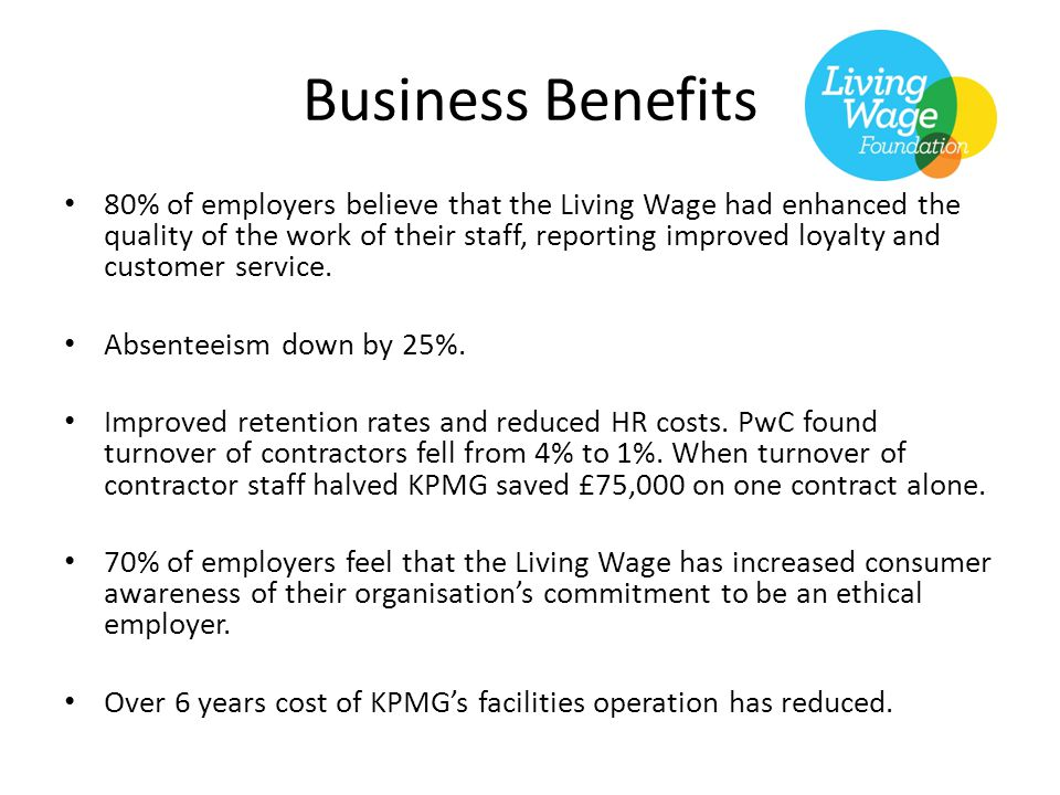 Business Benefits 80% of employers believe that the Living Wage had enhanced the quality of the work of their staff, reporting improved loyalty and customer service.