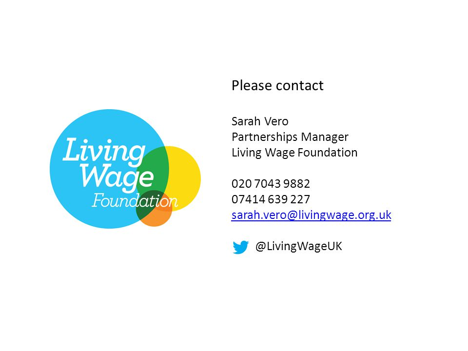 Please contact Sarah Vero Partnerships Manager Living Wage Foundation 020 7043 9882 07414 639 227 sarah.vero@livingwage.org.uk sarah.vero@livingwage.o
