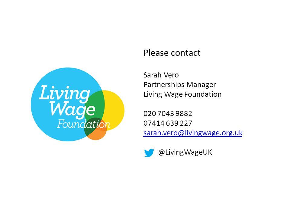 Please contact Sarah Vero Partnerships Manager Living Wage Foundation 020 7043 9882 07414 639 227 sarah.vero@livingwage.org.uk sarah.vero@livingwage.org.uk @LivingWageUK