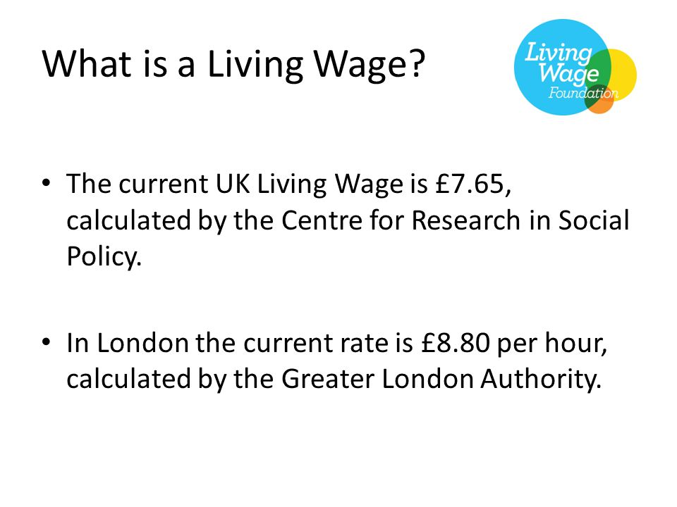The current UK Living Wage is £7.65, calculated by the Centre for Research in Social Policy. In London the current rate is £8.80 per hour, calculated