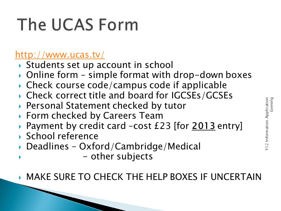 http://www.ucas.tv/  Students set up account in school  Online form – simple format with drop-down boxes  Check course code/campus code if applicable  Check correct title and board for IGCSEs/GCSEs  Personal Statement checked by tutor  Form checked by Careers Team  Payment by credit card –cost £23 [for 2013 entry]  School reference  Deadlines – Oxford/Cambridge/Medical  - other subjects  MAKE SURE TO CHECK THE HELP BOXES IF UNCERTAIN Y12 Information Application Evening