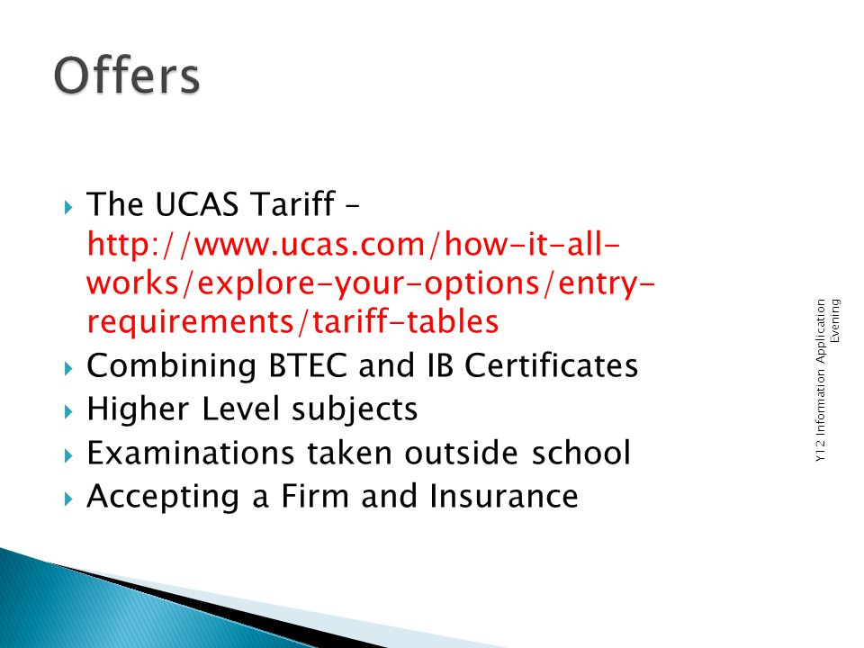  The UCAS Tariff – http://www.ucas.com/how-it-all- works/explore-your-options/entry- requirements/tariff-tables  Combining BTEC and IB Certificates  Higher Level subjects  Examinations taken outside school  Accepting a Firm and Insurance Y12 Information Application Evening