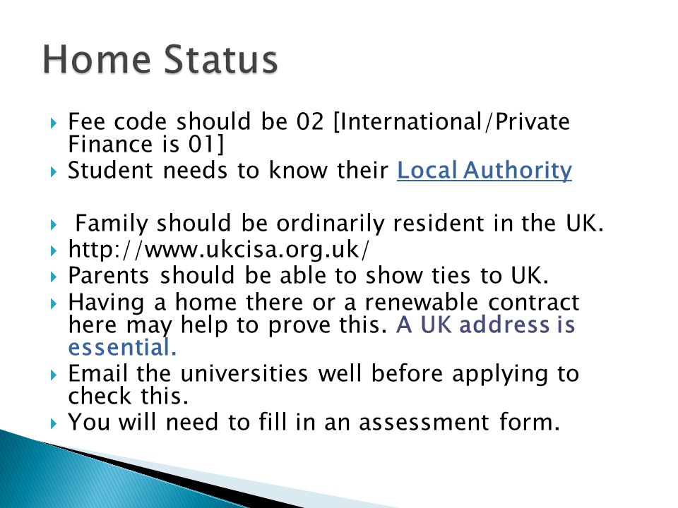  Fee code should be 02 [International/Private Finance is 01]  Student needs to know their Local Authority  Family should be ordinarily resident in the UK.