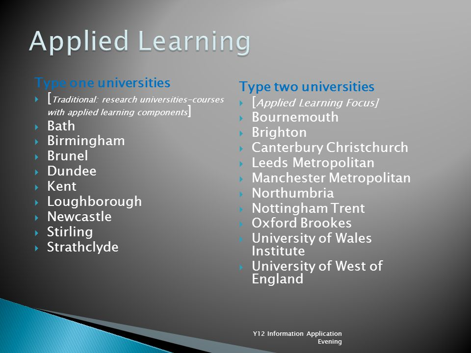 Type one universities  [ Traditional: research universities-courses with applied learning components ]  Bath  Birmingham  Brunel  Dundee  Kent  Loughborough  Newcastle  Stirling  Strathclyde Type two universities  [ Applied Learning Focus]  Bournemouth  Brighton  Canterbury Christchurch  Leeds Metropolitan  Manchester Metropolitan  Northumbria  Nottingham Trent  Oxford Brookes  University of Wales Institute  University of West of England Y12 Information Application Evening