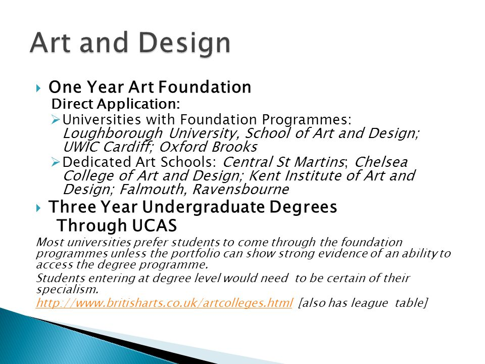  One Year Art Foundation Direct Application:  Universities with Foundation Programmes: Loughborough University, School of Art and Design; UWIC Cardiff; Oxford Brooks  Dedicated Art Schools: Central St Martins; Chelsea College of Art and Design; Kent Institute of Art and Design; Falmouth, Ravensbourne  Three Year Undergraduate Degrees Through UCAS Most universities prefer students to come through the foundation programmes unless the portfolio can show strong evidence of an ability to access the degree programme.