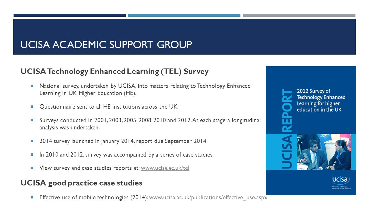 UCISA ACADEMIC SUPPORT GROUP UCISA Technology Enhanced Learning (TEL) Survey  National survey, undertaken by UCISA, into matters relating to Technolo