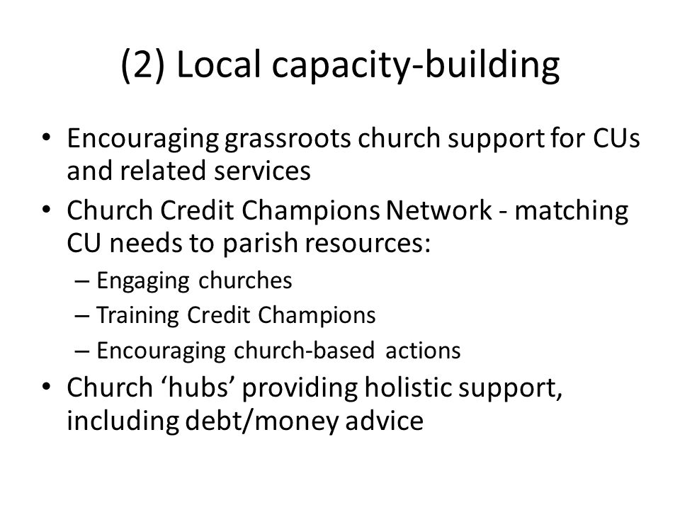 (2) Local capacity-building Encouraging grassroots church support for CUs and related services Church Credit Champions Network - matching CU needs to parish resources: – Engaging churches – Training Credit Champions – Encouraging church-based actions Church 'hubs' providing holistic support, including debt/money advice