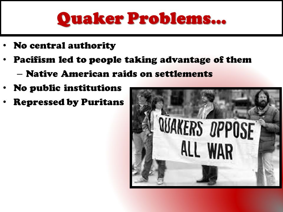 Quaker Problems… No central authority Pacifism led to people taking advantage of them – Native American raids on settlements No public institutions Re