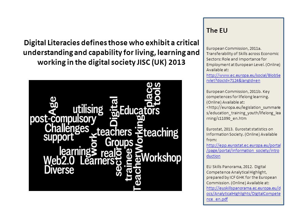 Digital Literacies defines those who exhibit a critical understanding and capability for living, learning and working in the digital society JISC (UK) 2013 The EU European Commission, 2011a.