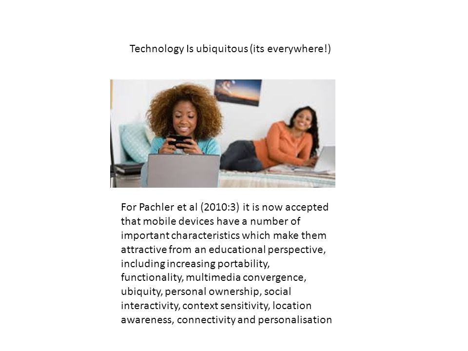 Technology Is ubiquitous (its everywhere!) For Pachler et al (2010:3) it is now accepted that mobile devices have a number of important characteristics which make them attractive from an educational perspective, including increasing portability, functionality, multimedia convergence, ubiquity, personal ownership, social interactivity, context sensitivity, location awareness, connectivity and personalisation