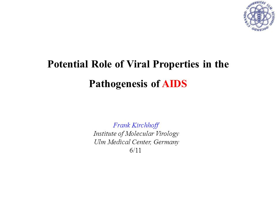 Potential Role of Viral Properties in the Pathogenesis of AIDS Frank Kirchhoff Institute of Molecular Virology Ulm Medical Center, Germany 6/11