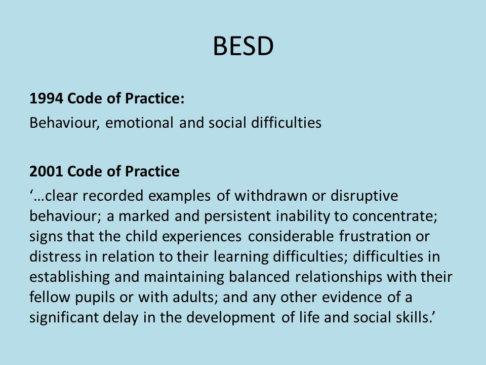 BESD 1994 Code of Practice: Behaviour, emotional and social difficulties 2001 Code of Practice '…clear recorded examples of withdrawn or disruptive behaviour; a marked and persistent inability to concentrate; signs that the child experiences considerable frustration or distress in relation to their learning difficulties; difficulties in establishing and maintaining balanced relationships with their fellow pupils or with adults; and any other evidence of a significant delay in the development of life and social skills.'
