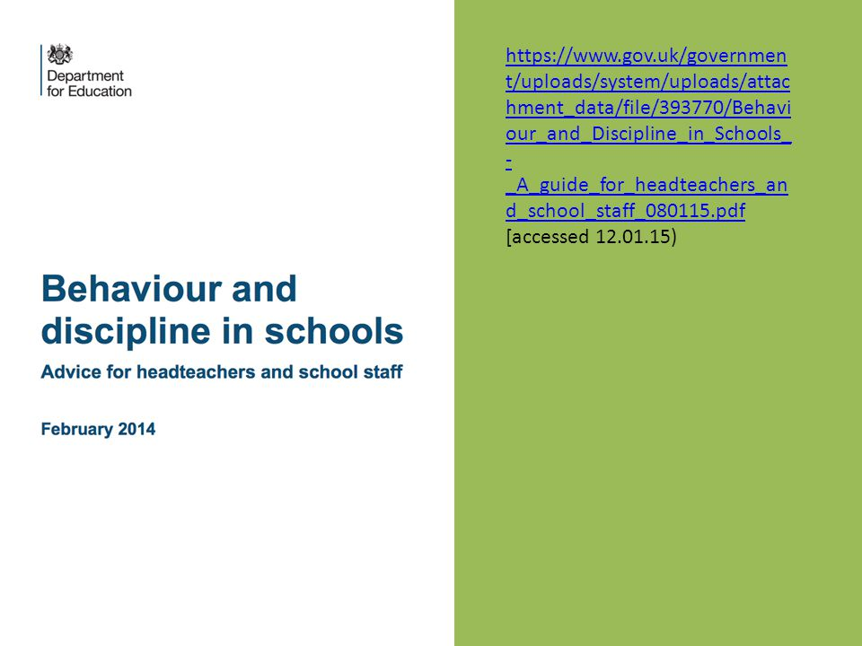 https://www.gov.uk/governmen t/uploads/system/uploads/attac hment_data/file/393770/Behavi our_and_Discipline_in_Schools_ - _A_guide_for_headteachers_an d_school_staff_080115.pdf [accessed 12.01.15)