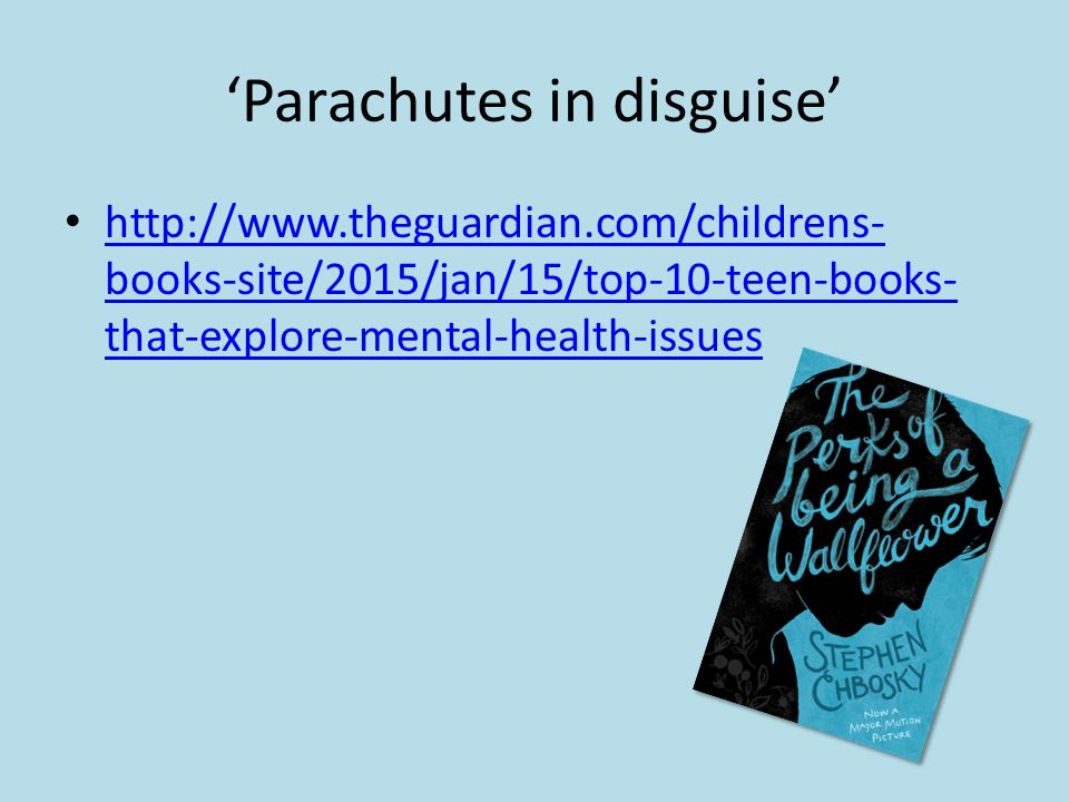 'Parachutes in disguise' http://www.theguardian.com/childrens- books-site/2015/jan/15/top-10-teen-books- that-explore-mental-health-issues http://www.theguardian.com/childrens- books-site/2015/jan/15/top-10-teen-books- that-explore-mental-health-issues