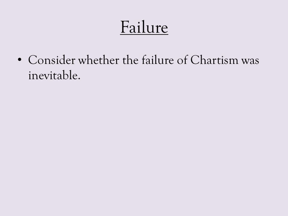 Failure Consider whether the failure of Chartism was inevitable.