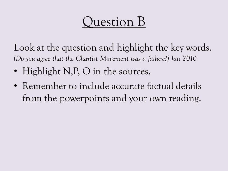 Question B Look at the question and highlight the key words. (Do you agree that the Chartist Movement was a failure?) Jan 2010 Highlight N,P, O in the