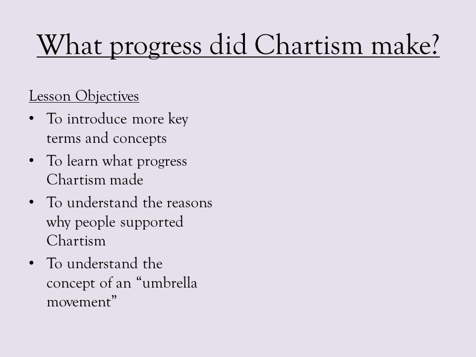 What progress did Chartism make? Lesson Objectives To introduce more key terms and concepts To learn what progress Chartism made To understand the rea