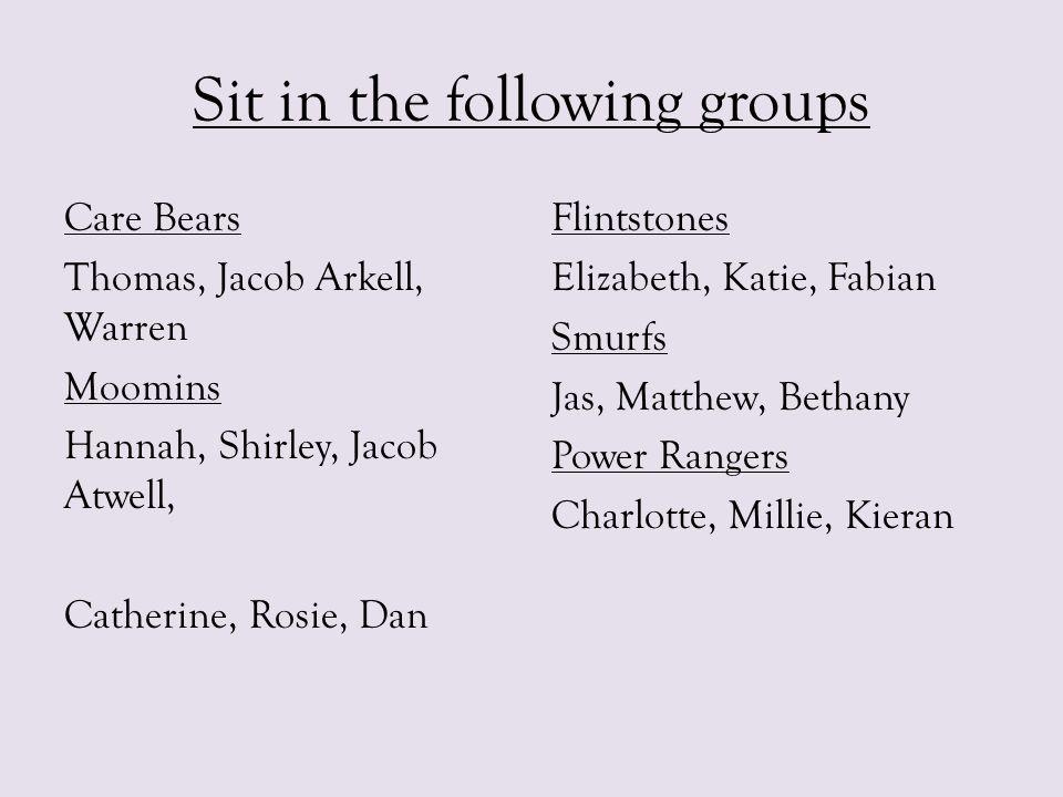 Sit in the following groups Care Bears Thomas, Jacob Arkell, Warren Moomins Hannah, Shirley, Jacob Atwell, Catherine, Rosie, Dan Flintstones Elizabeth