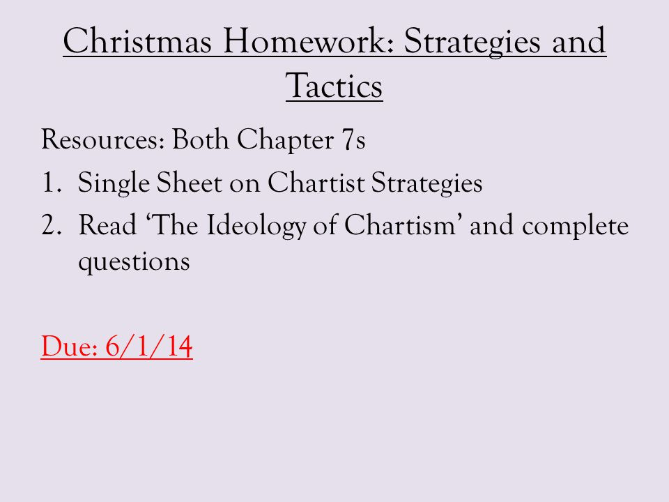 Christmas Homework: Strategies and Tactics Resources: Both Chapter 7s 1.Single Sheet on Chartist Strategies 2.Read 'The Ideology of Chartism' and comp