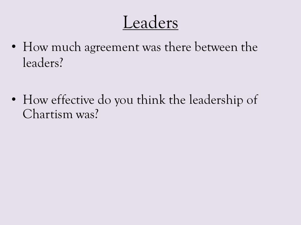 Leaders How much agreement was there between the leaders? How effective do you think the leadership of Chartism was?