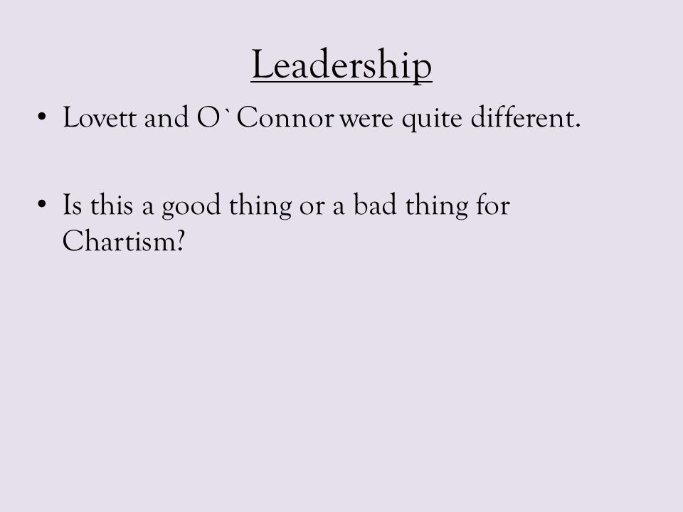 Leadership Lovett and O`Connor were quite different. Is this a good thing or a bad thing for Chartism?