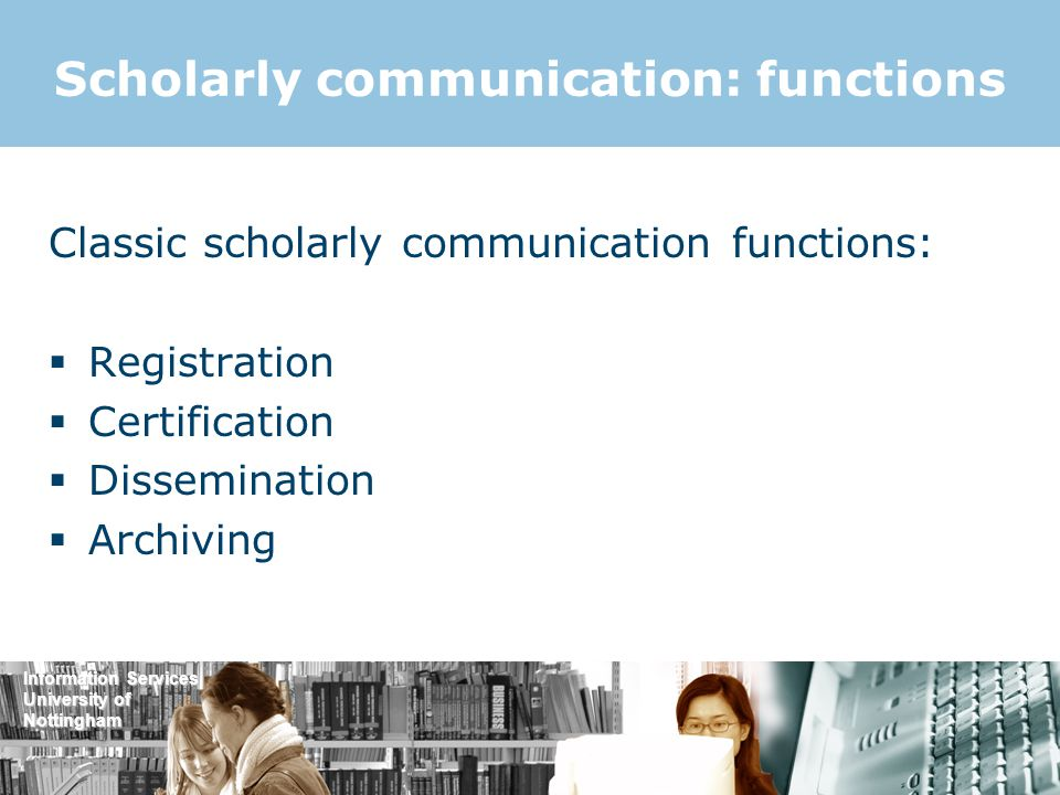 Information Services University of Nottingham Scholarly communication: functions Classic scholarly communication functions:  Registration  Certification  Dissemination  Archiving