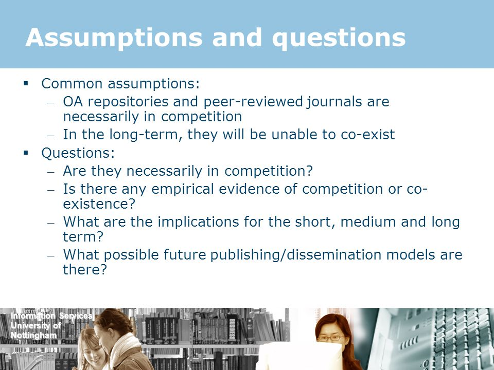 Information Services University of Nottingham Assumptions and questions  Common assumptions: – OA repositories and peer-reviewed journals are necessarily in competition – In the long-term, they will be unable to co-exist  Questions: – Are they necessarily in competition.