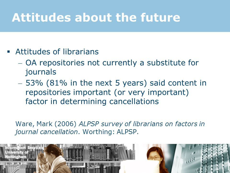 Information Services University of Nottingham Attitudes about the future  Attitudes of librarians – OA repositories not currently a substitute for journals – 53% (81% in the next 5 years) said content in repositories important (or very important) factor in determining cancellations Ware, Mark (2006) ALPSP survey of librarians on factors in journal cancellation.