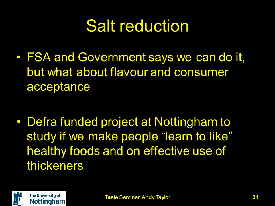 Taste Seminar Andy Taylor34 Salt reduction FSA and Government says we can do it, but what about flavour and consumer acceptance Defra funded project a