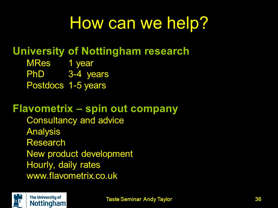 Taste Seminar Andy Taylor36 How can we help? University of Nottingham research MRes 1 year PhD 3-4 years Postdocs 1-5 years Flavometrix – spin out com