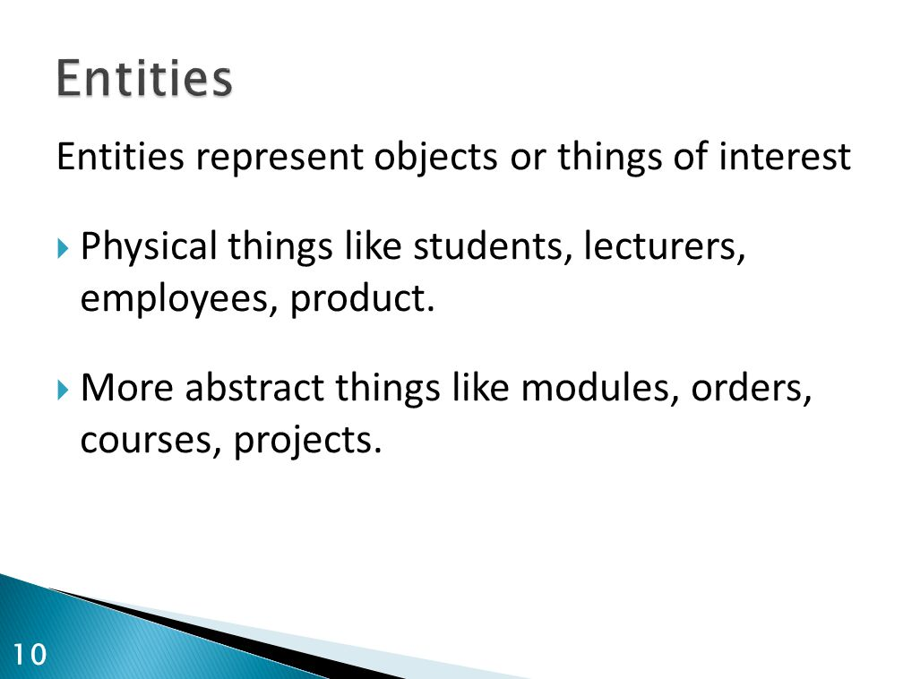 Entities represent objects or things of interest  Physical things like students, lecturers, employees, product.