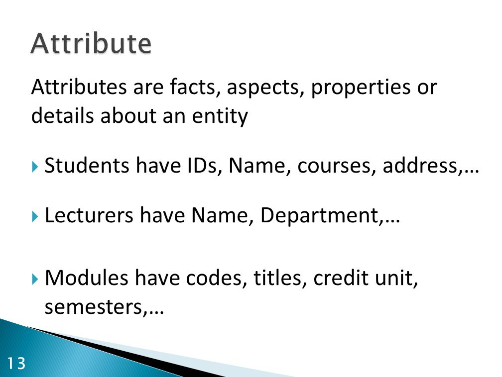 Attributes are facts, aspects, properties or details about an entity  Students have IDs, Name, courses, address,…  Lecturers have Name, Department,…