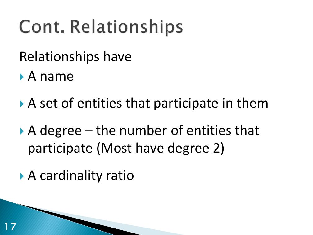Relationships have  A name  A set of entities that participate in them  A degree – the number of entities that participate (Most have degree 2)  A cardinality ratio 17