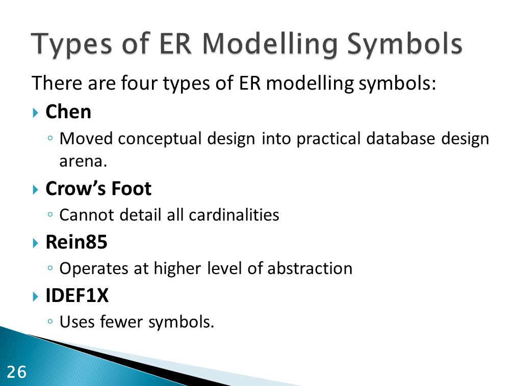 There are four types of ER modelling symbols:  Chen ◦ Moved conceptual design into practical database design arena.  Crow's Foot ◦ Cannot detail all