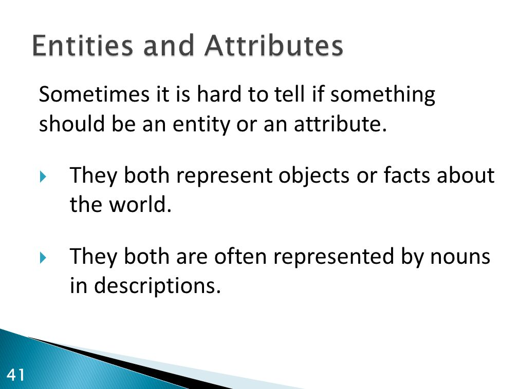 Sometimes it is hard to tell if something should be an entity or an attribute.  They both represent objects or facts about the world.  They both are