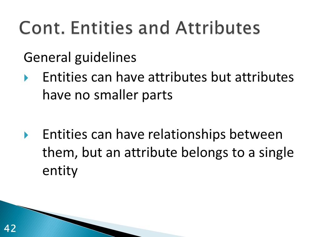 General guidelines  Entities can have attributes but attributes have no smaller parts  Entities can have relationships between them, but an attribut
