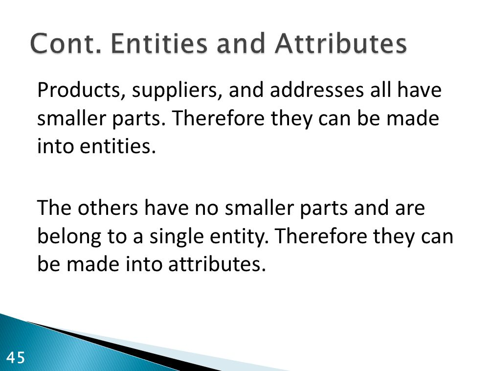 Products, suppliers, and addresses all have smaller parts. Therefore they can be made into entities. The others have no smaller parts and are belong t
