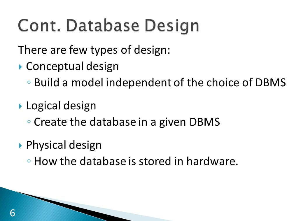 There are few types of design:  Conceptual design ◦ Build a model independent of the choice of DBMS  Logical design ◦ Create the database in a given