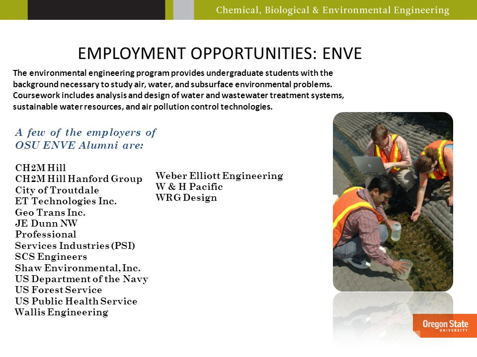 EMPLOYMENT OPPORTUNITIES: ENVE The environmental engineering program provides undergraduate students with the background necessary to study air, water, and subsurface environmental problems.