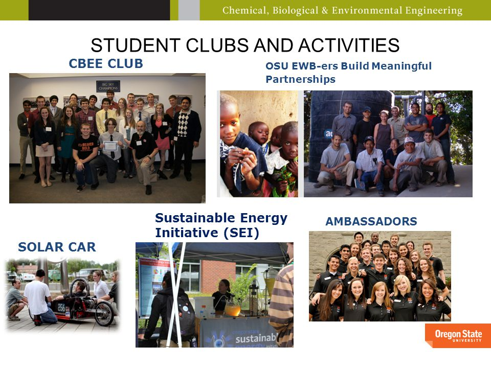STUDENT CLUBS AND ACTIVITIES CBEE CLUB OSU EWB-ers Build Meaningful Partnerships AMBASSADORS SOLAR CAR Sustainable Energy Initiative (SEI)