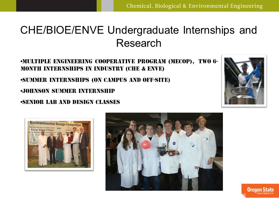 CHE/BIOE/ENVE Undergraduate Internships and Research Multiple Engineering Cooperative Program (MECOP), two 6- month internships in industry (CHE & ENVE) Summer Internships (on campus and off-site) Johnson summer internship Senior Lab and Design Classes