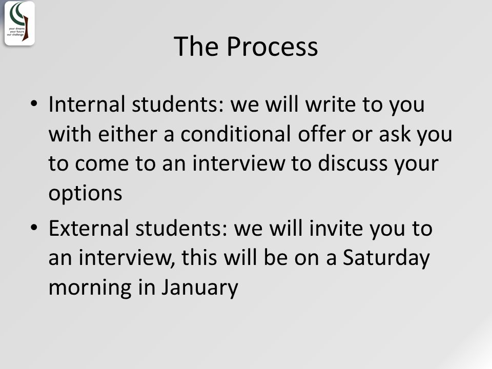 The Process Internal students: we will write to you with either a conditional offer or ask you to come to an interview to discuss your options External students: we will invite you to an interview, this will be on a Saturday morning in January