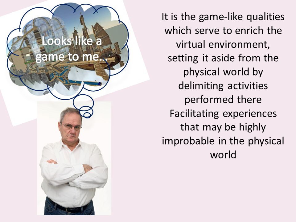 It is the game-like qualities which serve to enrich the virtual environment, setting it aside from the physical world by delimiting activities performed there Facilitating experiences that may be highly improbable in the physical world..