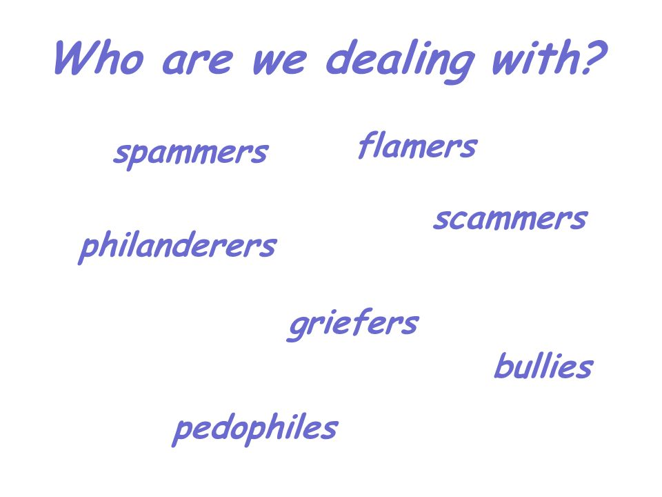 spammers flamers griefers philanderers pedophiles bullies scammers Who are we dealing with