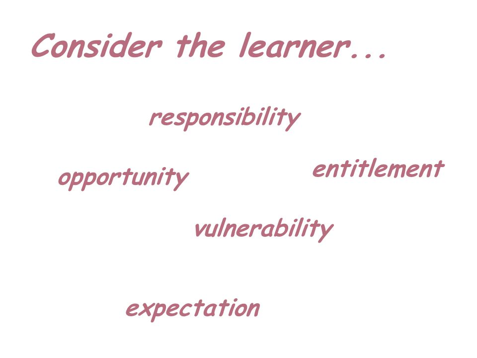Consider the learner... responsibility vulnerability opportunity expectation entitlement