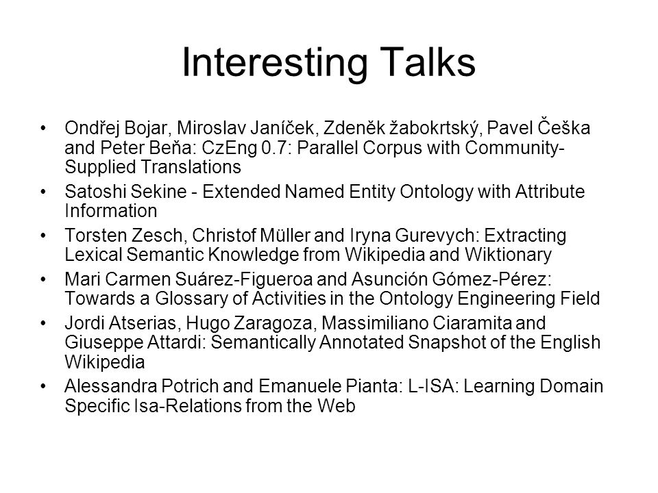 Interesting Talks Ondřej Bojar, Miroslav Janíček, Zdeněk žabokrtský, Pavel Češka and Peter Beňa: CzEng 0.7: Parallel Corpus with Community- Supplied Translations Satoshi Sekine - Extended Named Entity Ontology with Attribute Information Torsten Zesch, Christof Müller and Iryna Gurevych: Extracting Lexical Semantic Knowledge from Wikipedia and Wiktionary Mari Carmen Suárez-Figueroa and Asunción Gómez-Pérez: Towards a Glossary of Activities in the Ontology Engineering Field Jordi Atserias, Hugo Zaragoza, Massimiliano Ciaramita and Giuseppe Attardi: Semantically Annotated Snapshot of the English Wikipedia Alessandra Potrich and Emanuele Pianta: L-ISA: Learning Domain Specific Isa-Relations from the Web