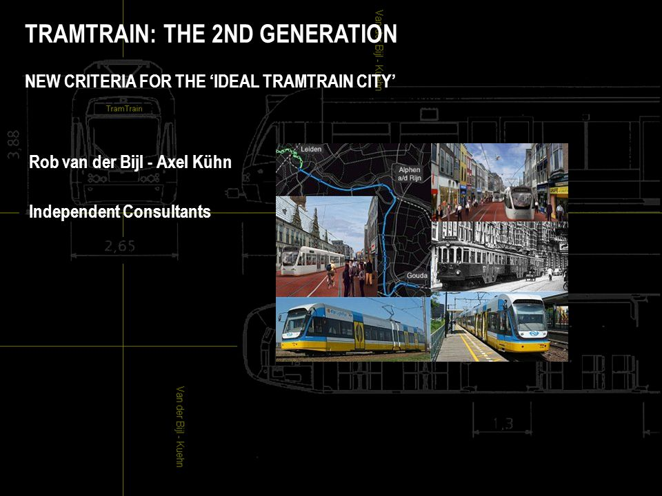TRAMTRAIN: THE 2ND GENERATION NEW CRITERIA FOR THE 'IDEAL TRAMTRAIN CITY' Rob van der Bijl - Axel Kühn Independent Consultants