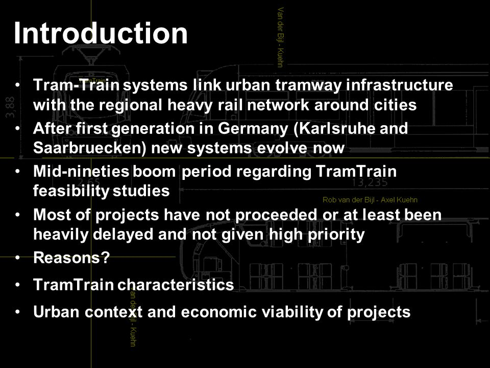 Introduction Tram-Train systems link urban tramway infrastructure with the regional heavy rail network around cities After first generation in Germany (Karlsruhe and Saarbruecken) new systems evolve now Mid-nineties boom period regarding TramTrain feasibility studies Most of projects have not proceeded or at least been heavily delayed and not given high priority Reasons.