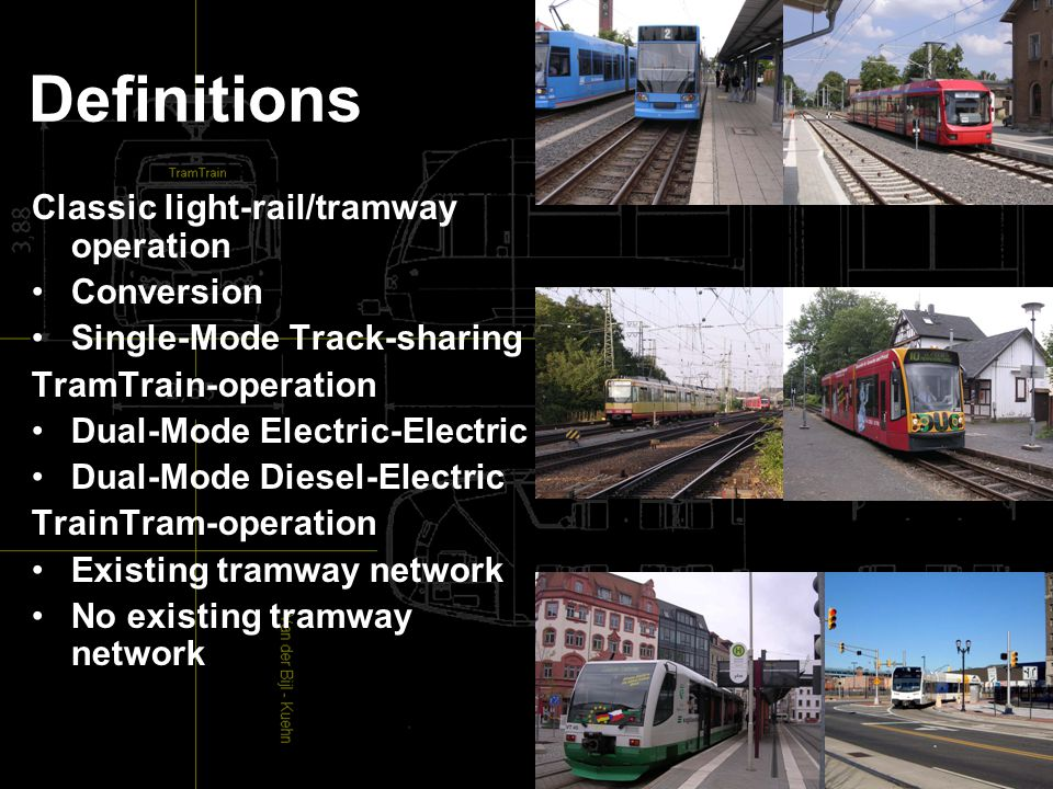 Definitions Classic light-rail/tramway operation Conversion Single-Mode Track-sharing TramTrain-operation Dual-Mode Electric-Electric Dual-Mode Diesel-Electric TrainTram-operation Existing tramway network No existing tramway network